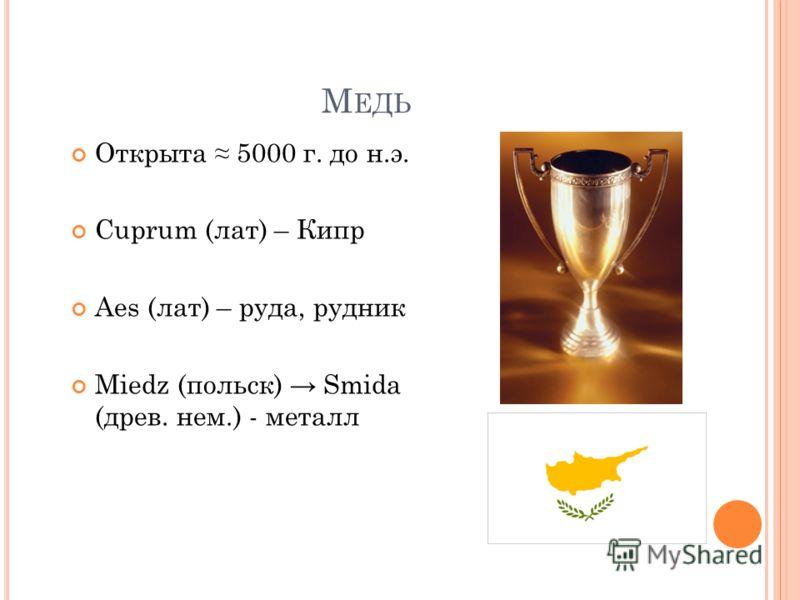 М ЕДЬ Открыта 5000 г. до н.э. Cuprum (лат) – Кипр Aes (лат) – руда, рудник Miedz (польск) Smida (древ. нем.) - металл