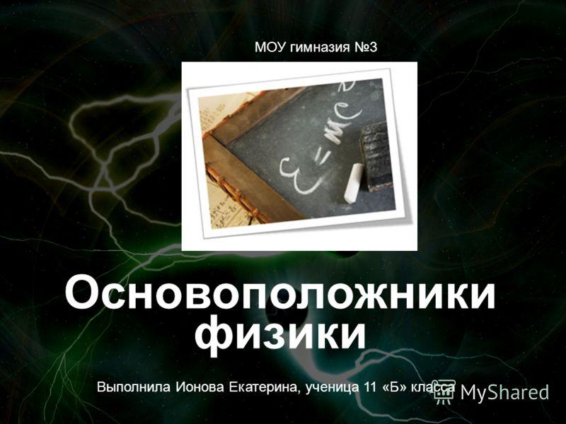 Основоположники физики МОУ гимназия 3 Выполнила Ионова Екатерина, ученица 11 «Б» класса