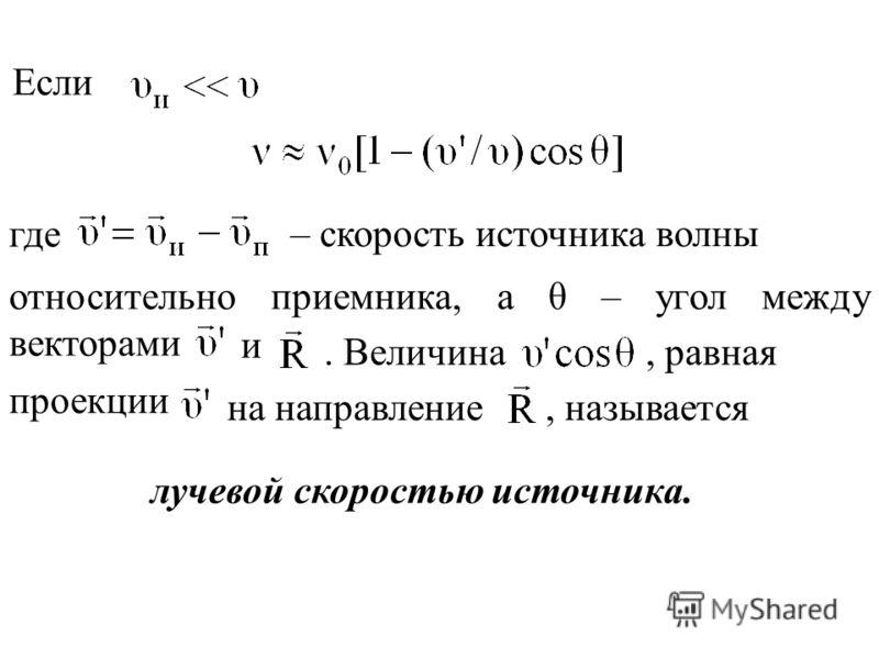 где – скорость источника волны относительно приемника, а θ – угол между векторами и. Величина, равная проекции на направление, называется лучевой скоростью источника. Если