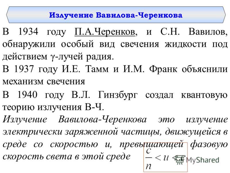 Излучение Вавилова-Черенкова В 1934 году П.А.Черенков, и С.Н. Вавилов, обнаружили особый вид свечения жидкости под действием γ-лучей радия. В 1937 году И.Е. Тамм и И.М. Франк объяснили механизм свечения В 1940 году В.Л. Гинзбург создал квантовую теор