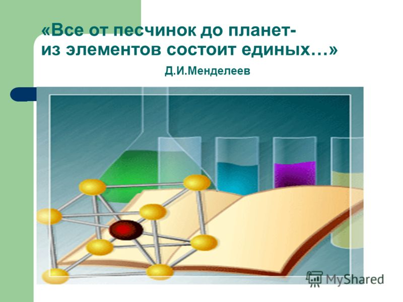 «Все от песчинок до планет- из элементов состоит единых…» Д.И.Менделеев