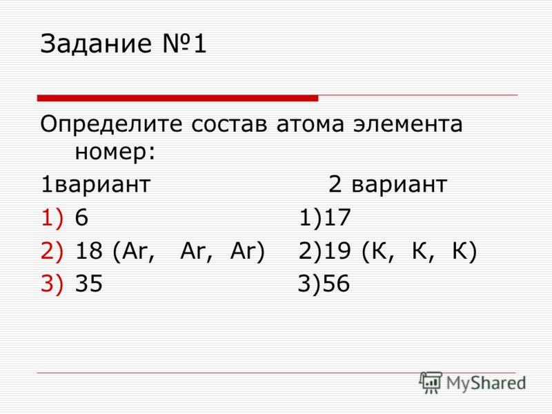 Задание 1 Определите состав атома элемента номер: 1вариант 2 вариант 1)6 1)17 2)18 (Ar, Ar, Ar) 2)19 (К, К, К) 3)35 3)56