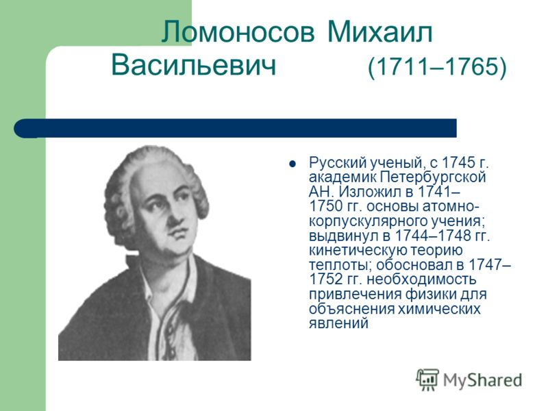 Ломоносов Михаил Васильевич (1711–1765) Русский ученый, с 1745 г. академик Петербургской АН. Изложил в 1741– 1750 гг. основы атомно- корпускулярного учения; выдвинул в 1744–1748 гг. кинетическую теорию теплоты; обосновал в 1747– 1752 гг. необходимост