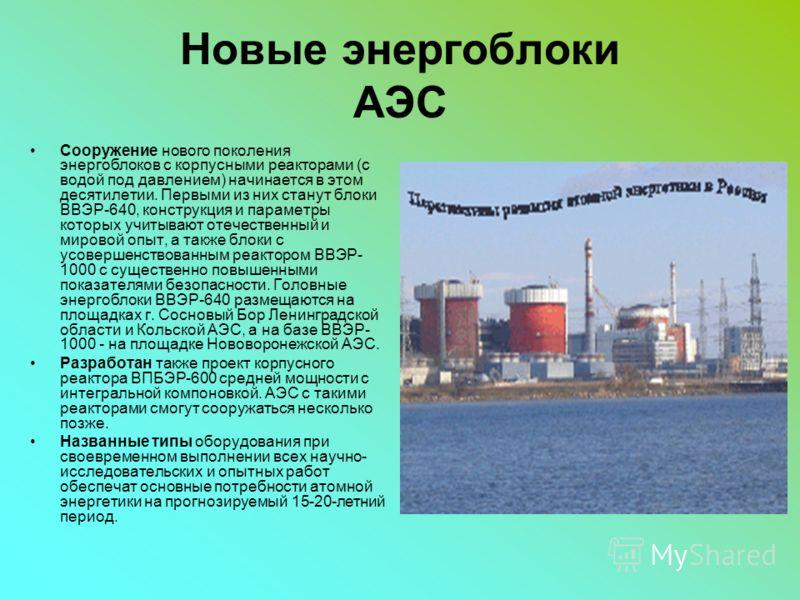 Новые энергоблоки АЭС Сооружение нового поколения энергоблоков с корпусными реакторами (с водой под давлением) начинается в этом десятилетии. Первыми из них станут блоки ВВЭР-640, конструкция и параметры которых учитывают отечественный и мировой опыт