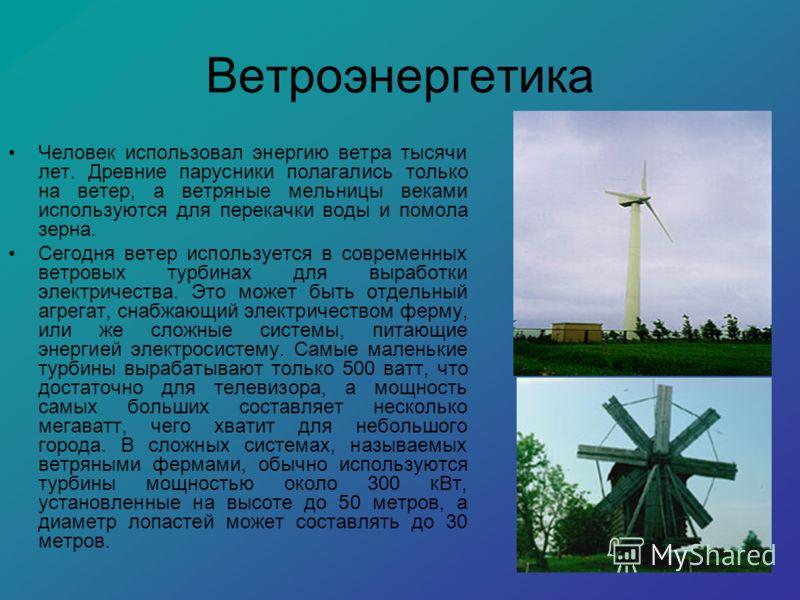 Ветроэнергетика Человек использовал энергию ветра тысячи лет. Древние парусники полагались только на ветер, а ветряные мельницы веками используются для перекачки воды и помола зерна. Сегодня ветер используется в современных ветровых турбинах для выра