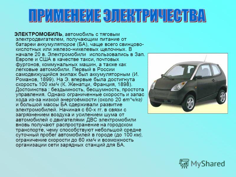 ЭЛЕКТРОМОБИЛЬ, автомобиль с тяговым электродвигателем, получающим питание от батареи аккумуляторов (БА), чаще всего свинцово- кислотных или железо-никелевых щелочных. В начале 20 в. Электромобили использовались в Зап. Европе и США в качестве такси, п