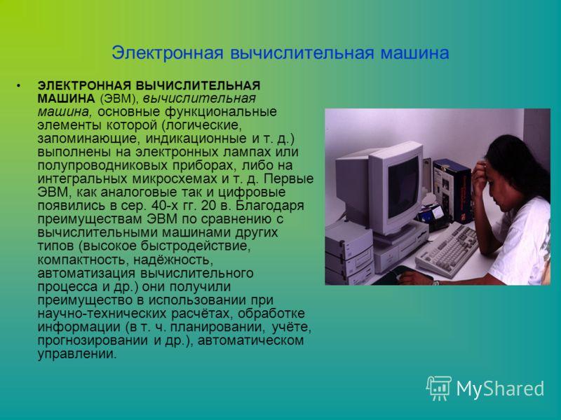 Электронная вычислительная машина ЭЛЕКТРОННАЯ ВЫЧИСЛИТЕЛЬНАЯ МАШИНА (ЭВМ), вычислительная машина, основные функциональные элементы которой (логические, запоминающие, индикационные и т. д.) выполнены на электронных лампах или полупроводниковых прибора