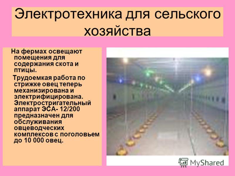 Электротехника для сельского хозяйства На фермах освещают помещения для содержания скота и птицы. Трудоемкая работа по стрижке овец теперь механизирована и электрифицирована. Электростригательный аппарат ЭСА- 12/200 предназначен для обслуживания овце