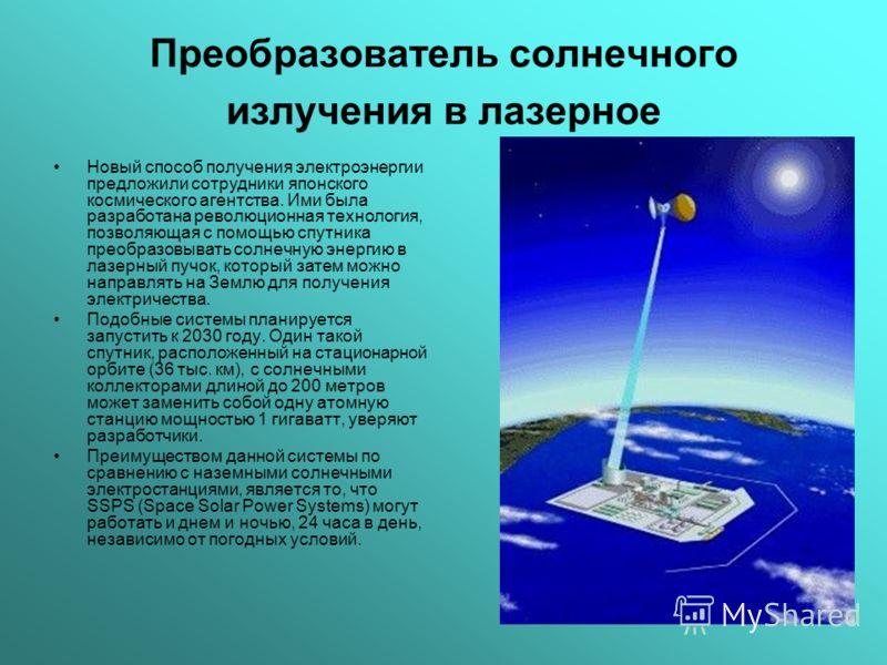 Преобразователь солнечного излучения в лазерное Новый способ получения электроэнергии предложили сотрудники японского космического агентства. Ими была разработана революционная технология, позволяющая с помощью спутника преобразовывать солнечную энер