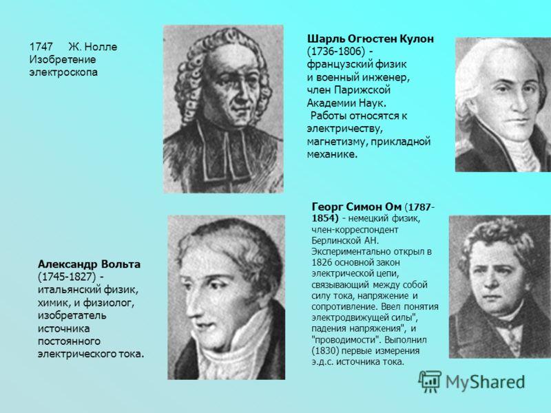 1747 Ж. Нолле Изобретение электроскопа Шарль Огюстен Кулон (1736-1806) - французский физик и военный инженер, член Парижской Академии Наук. Работы относятся к электричеству, магнетизму, прикладной механике. Александр Вольта (1745-1827) - итальянский