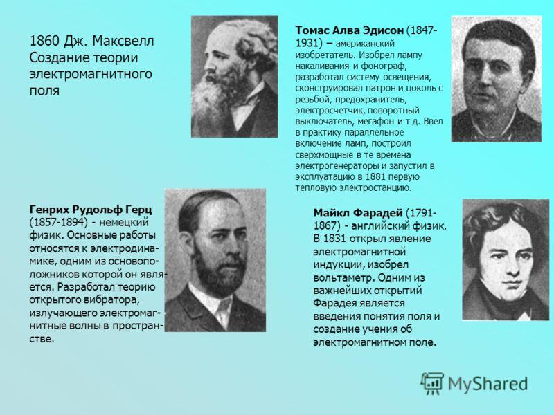 1860 Дж. Максвелл Создание теории электромагнитного поля Томас Алва Эдисон (1847- 1931) – американский изобретатель. Изобрел лампу накаливания и фонограф, разработал систему освещения, сконструировал патрон и цоколь с резьбой, предохранитель, электро