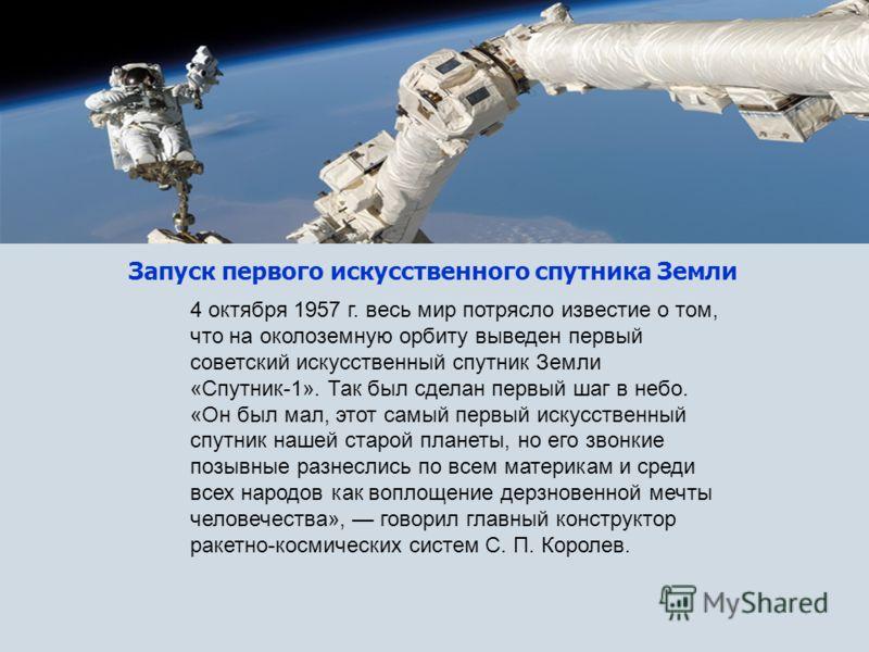 Запуск первого искусственного спутника Земли 4 октября 1957 г. весь мир потрясло известие о том, что на околоземную орбиту выведен первый советский искусственный спутник Земли «Спутник-1». Так был сделан первый шаг в небо. «Он был мал, этот самый пер