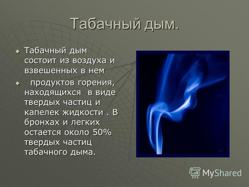 Табачный дым. Табачный дым состоит из воздуха и взвешенных в нем Табачный дым состоит из воздуха и взвешенных в нем продуктов горения, находящихся в виде твердых частиц и капелек жидкости. В бронхах и легких остается около 50% твердых частиц табачног