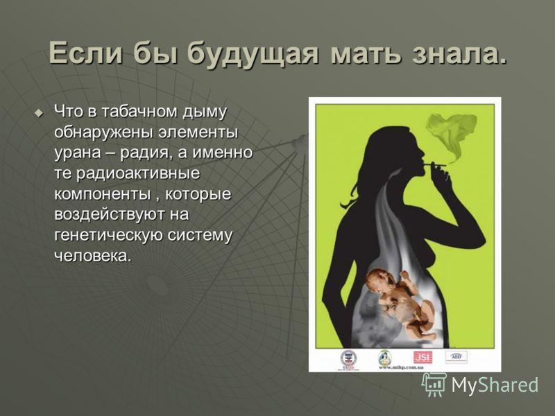 Если бы будущая мать знала. Что в табачном дыму обнаружены элементы урана – радия, а именно те радиоактивные компоненты, которые воздействуют на генетическую систему человека. Что в табачном дыму обнаружены элементы урана – радия, а именно те радиоак