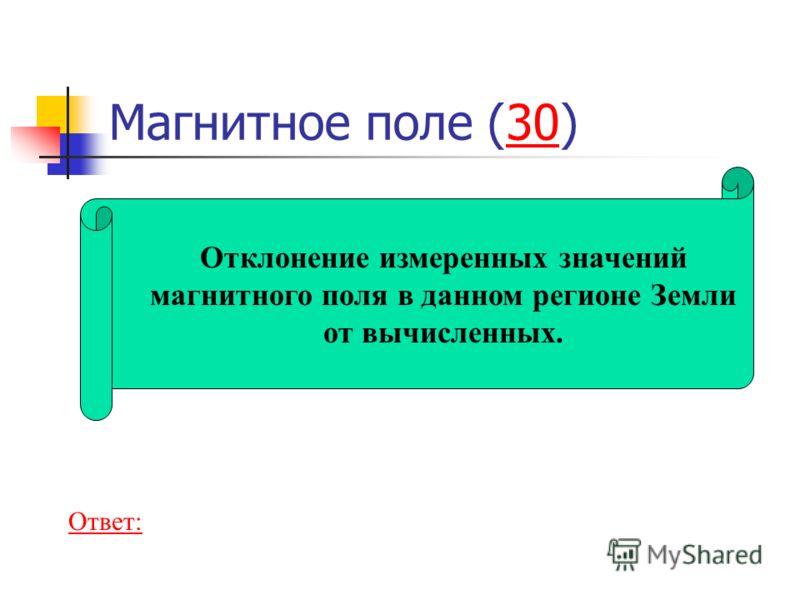 Магнитное поле (30)30 Отклонение измеренных значений магнитного поля в данном регионе Земли от вычисленных. Ответ: