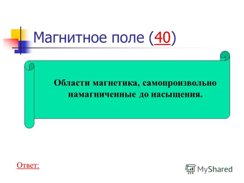 Магнитное поле (40)40 Области магнетика, самопроизвольно намагниченные до насыщения. Ответ: