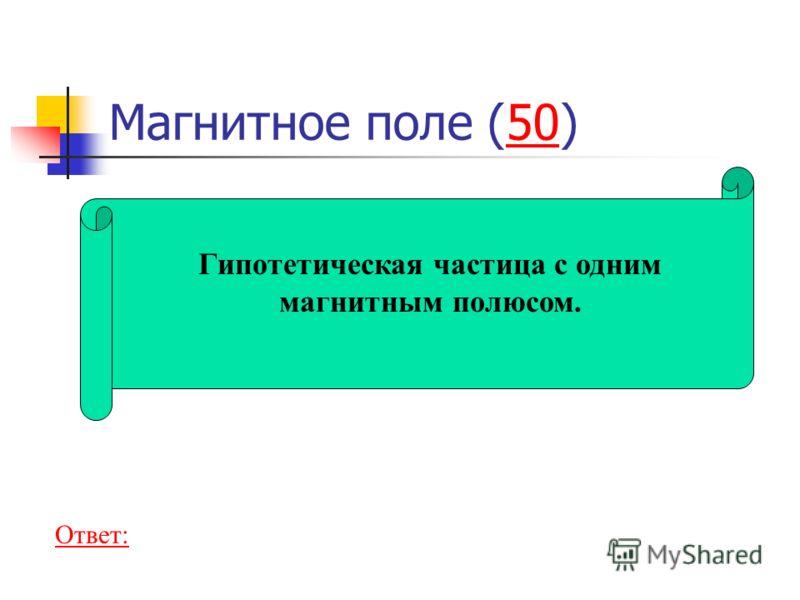 Магнитное поле (50)50 Гипотетическая частица с одним магнитным полюсом. Ответ:
