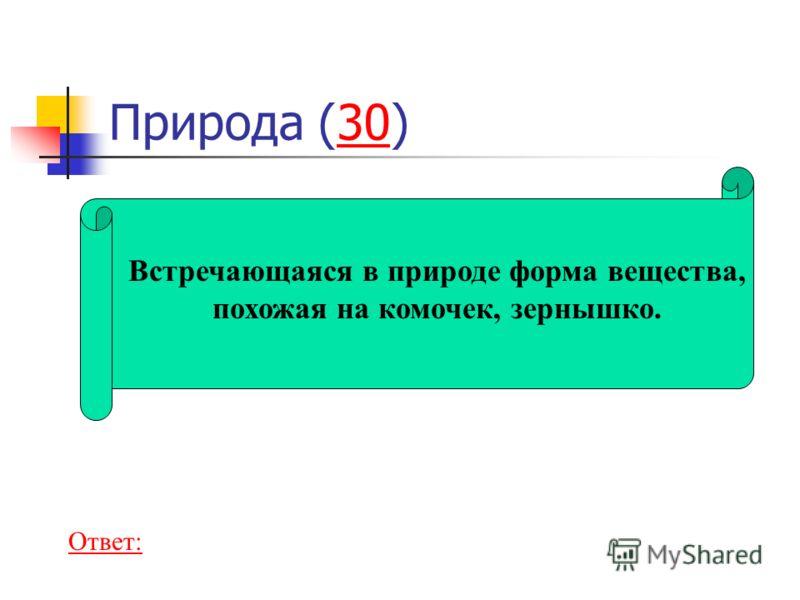 Природа (30)30 Встречающаяся в природе форма вещества, похожая на комочек, зернышко. Ответ: