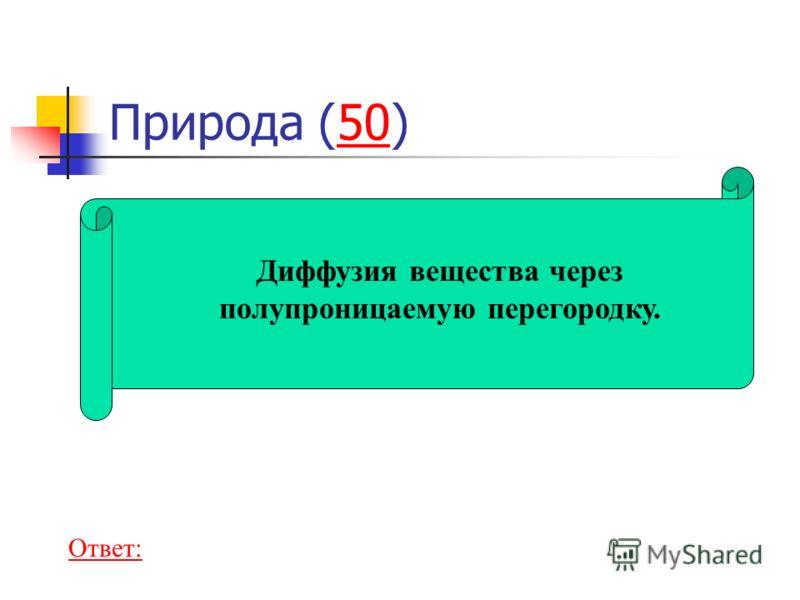 Природа (50)50 Диффузия вещества через полупроницаемую перегородку. Ответ: