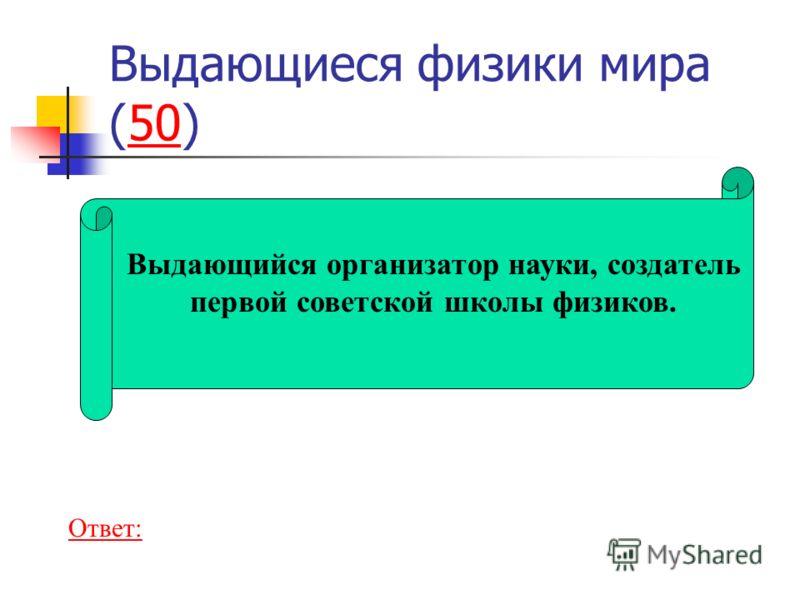 Выдающиеся физики мира (50)50 Выдающийся организатор науки, создатель первой советской школы физиков. Ответ: