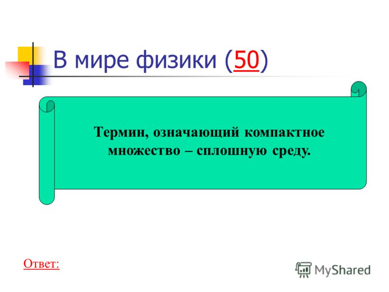 В мире физики (50)50 Термин, означающий компактное множество – сплошную среду. Ответ: