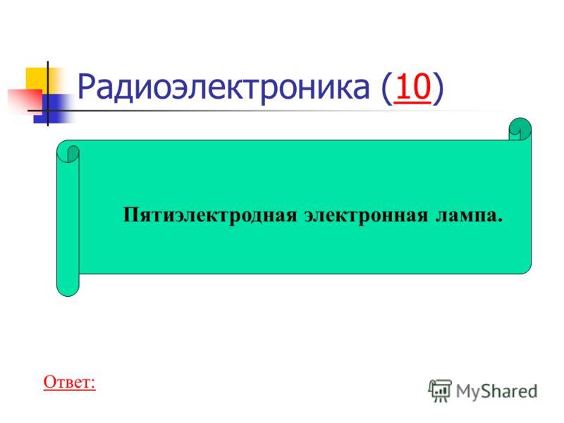 Радиоэлектроника (10)10 Пятиэлектродная электронная лампа. Ответ: