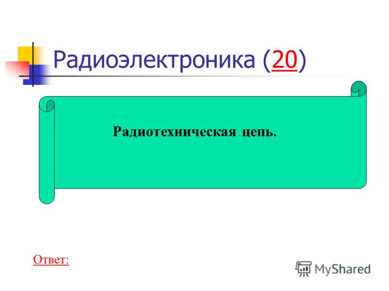 Радиоэлектроника (20)20 Радиотехническая цепь. Ответ: