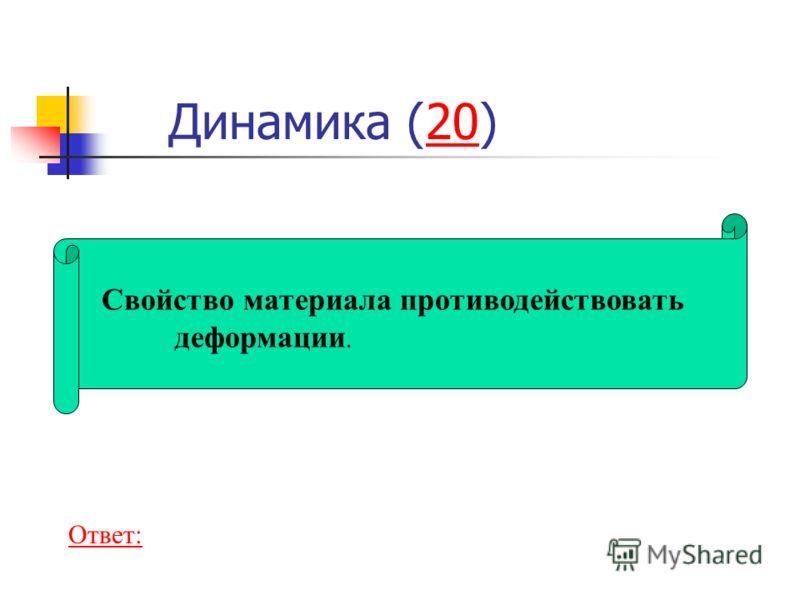 Динамика (20)20 Свойство материала противодействовать деформации. Ответ: