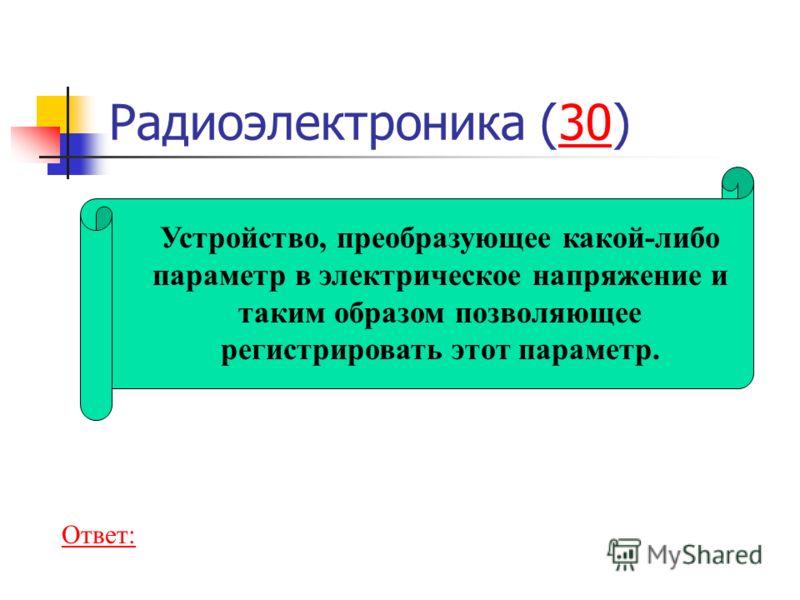 Радиоэлектроника (30)30 Устройство, преобразующее какой-либо параметр в электрическое напряжение и таким образом позволяющее регистрировать этот параметр. Ответ: