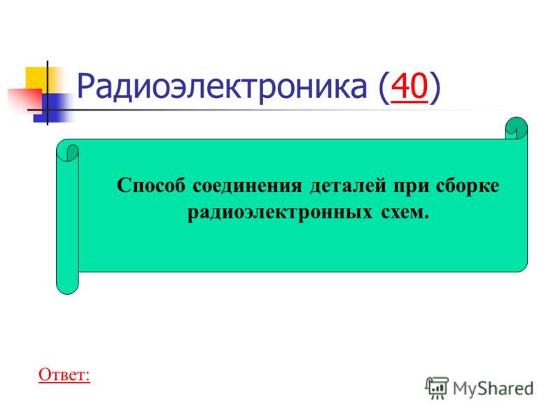 Радиоэлектроника (40)40 Способ соединения деталей при сборке радиоэлектронных схем. Ответ: