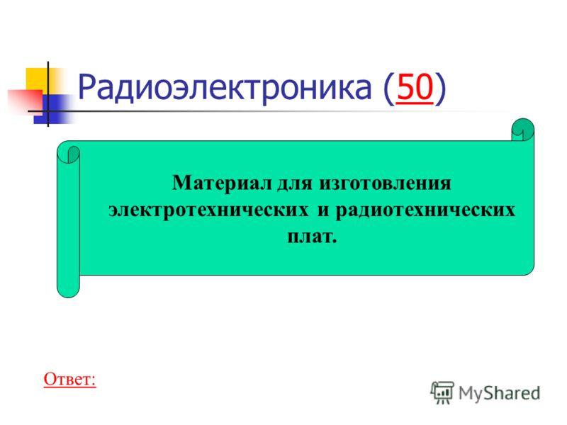 Радиоэлектроника (50)50 Материал для изготовления электротехнических и радиотехнических плат. Ответ: