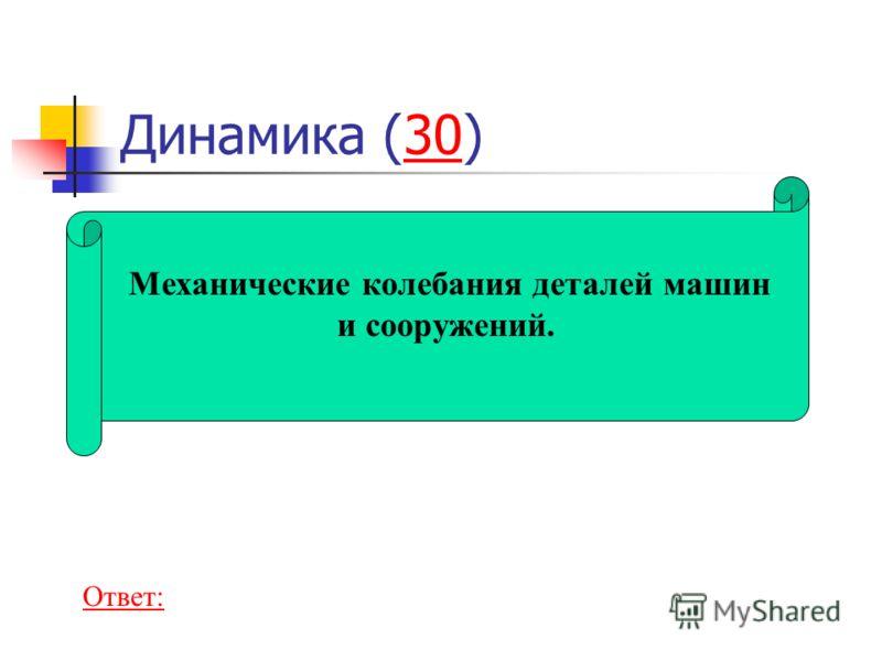 Динамика (30)30 Механические колебания деталей машин и сооружений. Ответ: