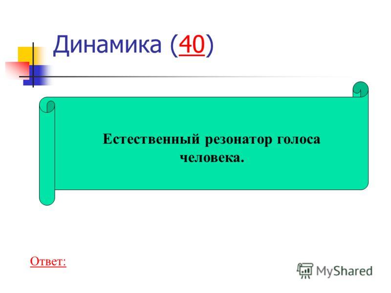 Динамика (40)40 Естественный резонатор голоса человека. Ответ: