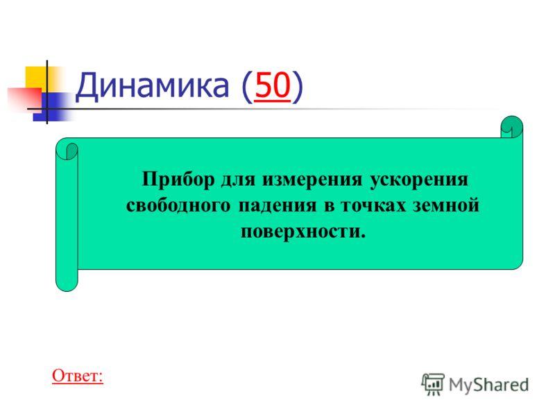 Динамика (50)50 Прибор для измерения ускорения свободного падения в точках земной поверхности. Ответ: