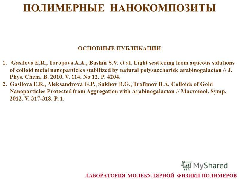ПОЛИМЕРНЫЕ НАНОКОМПОЗИТЫ ЛАБОРАТОРИЯ МОЛЕКУЛЯРНОЙ ФИЗИКИ ПОЛИМЕРОВ ОСНОВНЫЕ ПУБЛИКАЦИИ 1. Gasilova E.R., Toropova A.A., Bushin S.V. et al. Light scattering from aqueous solutions of colloid metal nanoparticles stabilized by natural polysaccharide ara
