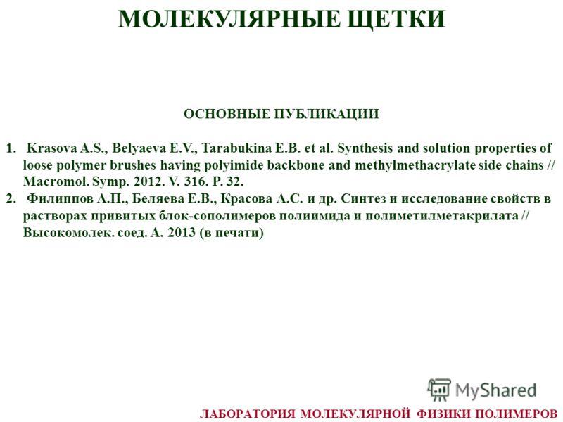МОЛЕКУЛЯРНЫЕ ЩЕТКИ ЛАБОРАТОРИЯ МОЛЕКУЛЯРНОЙ ФИЗИКИ ПОЛИМЕРОВ ОСНОВНЫЕ ПУБЛИКАЦИИ 1. Krasova A.S., Belyaeva E.V., Tarabukina E.B. et al. Synthesis and solution properties of loose polymer brushes having polyimide backbone and methylmethacrylate side c