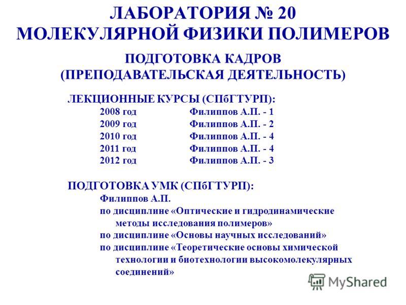 ЛАБОРАТОРИЯ 20 МОЛЕКУЛЯРНОЙ ФИЗИКИ ПОЛИМЕРОВ ПОДГОТОВКА КАДРОВ (ПРЕПОДАВАТЕЛЬСКАЯ ДЕЯТЕЛЬНОСТЬ) ЛЕКЦИОННЫЕ КУРСЫ (СПбГТУРП): 2008 годФилиппов А.П. - 1 2009 годФилиппов А.П. - 2 2010 годФилиппов А.П. - 4 2011 годФилиппов А.П. - 4 2012 годФилиппов А.П.