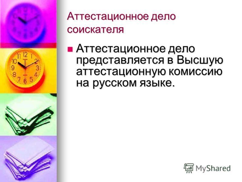 Аттестационное дело соискателя Аттестационное дело представляется в Высшую аттестационную комиссию на русском языке. Аттестационное дело представляется в Высшую аттестационную комиссию на русском языке.