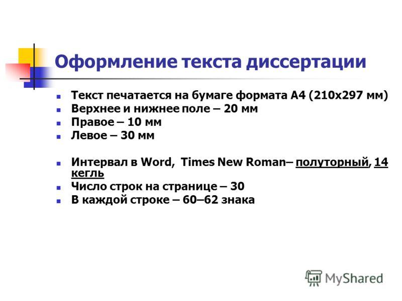 Оформление текста диссертации Текст печатается на бумаге формата А4 (210х297 мм) Верхнее и нижнее поле – 20 мм Правое – 10 мм Левое – 30 мм Интервал в Word, Times New Roman– полуторный, 14 кегль Число строк на странице – 30 В каждой строке – 60–62 зн