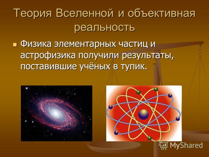 Теория Вселенной и объективная реальность Физика элементарных частиц и астрофизика получили результаты, поставившие учёных в тупик. Физика элементарных частиц и астрофизика получили результаты, поставившие учёных в тупик.
