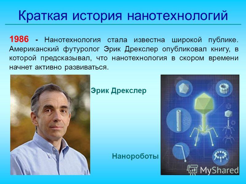 Краткая история нанотехнологий 1986 - Нанотехнология стала известна широкой публике. Американский футуролог Эрик Дрекслер опубликовал книгу, в которой предсказывал, что нанотехнология в скором времени начнет активно развиваться. Эрик Дрекслер Нанороб