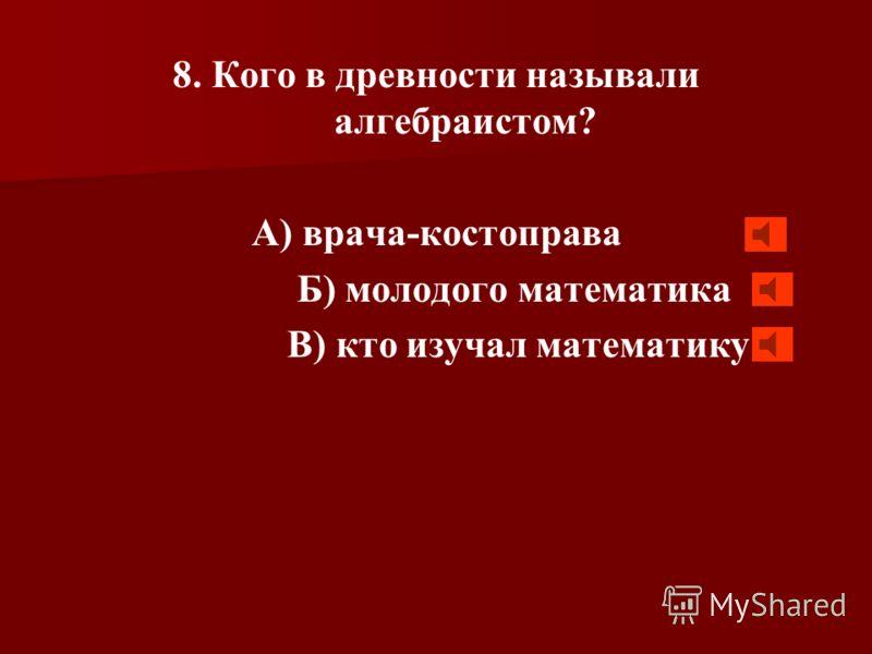 7. Многие уравнения умел решать греческий математик, который даже применял буквы для обозначения неизвестных. Кто этот математик? А) Архимед Б) Диофант В) Фалес