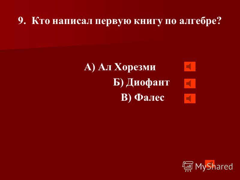 8. Кого в древности называли алгебраистом? А) врача-костоправа Б) молодого математика В) кто изучал математику