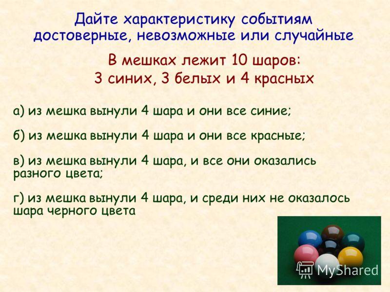 Дайте характеристику событиям достоверные, невозможные или случайные В мешках лежит 10 шаров: 3 синих, 3 белых и 4 красных а) из мешка вынули 4 шара и они все синие; б) из мешка вынули 4 шара и они все красные; в) из мешка вынули 4 шара, и все они ок