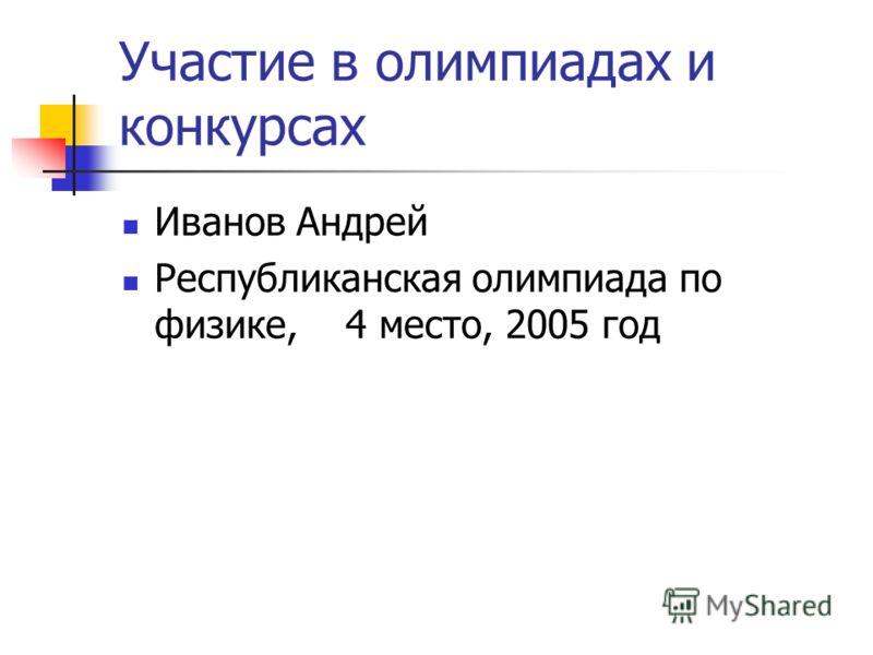 Участие в олимпиадах и конкурсах Иванов Андрей Республиканская олимпиада по физике, 4 место, 2005 год