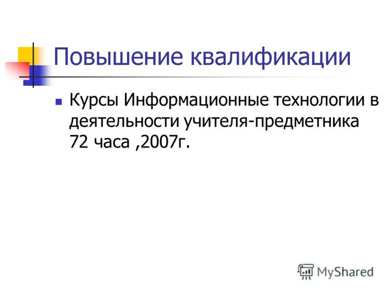 Повышение квалификации Курсы Информационные технологии в деятельности учителя-предметника 72 часа,2007г.
