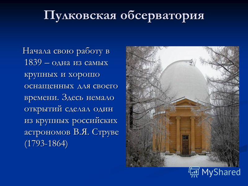 Пулковская обсерватория Начала свою работу в 1839 – одна из самых крупных и хорошо оснащенных для своего времени. Здесь немало открытий сделал один из крупных российских астрономов В.Я. Струве (1793-1864)