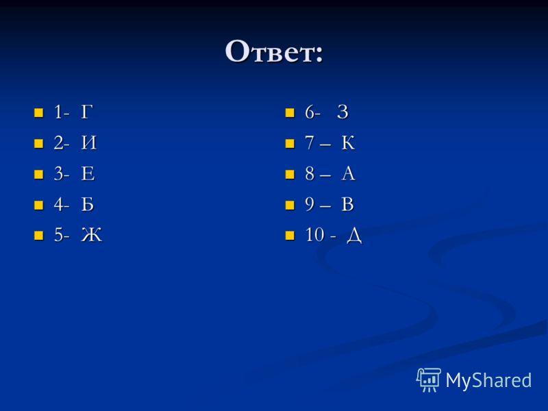Ответ: 1- Г 1- Г 2- И 2- И 3- Е 3- Е 4- Б 4- Б 5- Ж 5- Ж 6- З 7 – К 8 – А 9 – В 10 - Д