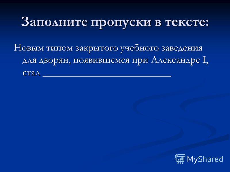 Заполните пропуски в тексте: Новым типом закрытого учебного заведения для дворян, появившемся при Александре I, стал _________________________