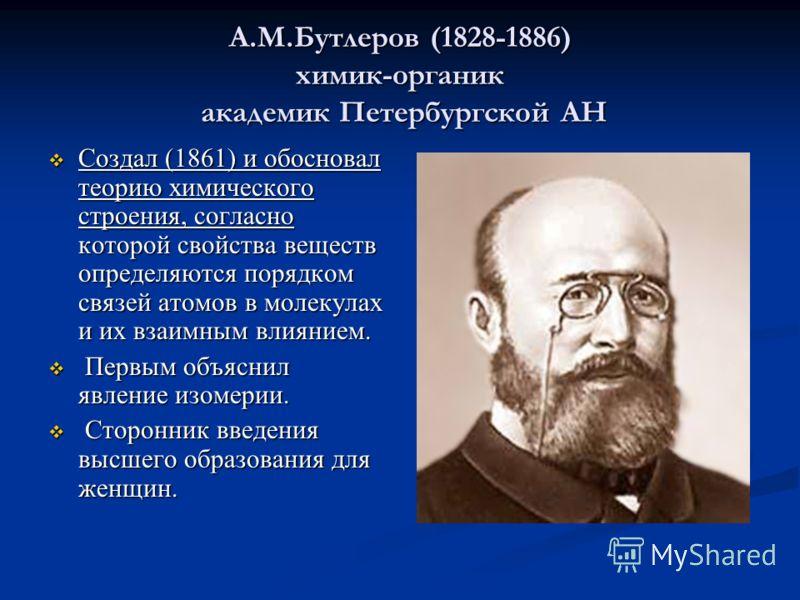 А.М.Бутлеров (1828-1886) химик-органик академик Петербургской АН Создал (1861) и обосновал теорию химического строения, согласно которой свойства веществ определяются порядком связей атомов в молекулах и их взаимным влиянием. Создал (1861) и обоснова